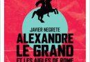 «Alexandre le Grand et les aigles de Rome» de Javier Negrete